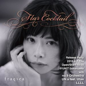 【前売り/Advance】2016.4.7.thu『Star Cocktail』release party with no.9 orchestra, UNA.a feat. Utae, LLLL