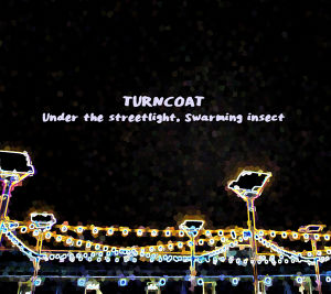 "TURNCOAT "" Under the streetlight, Swarming insect"" / CD"