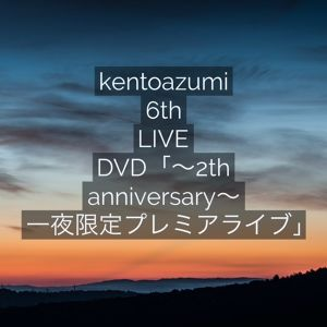 kentoazumi 6th LIVE DVD「~2th anniversary~ 一夜限定プレミアライブ」