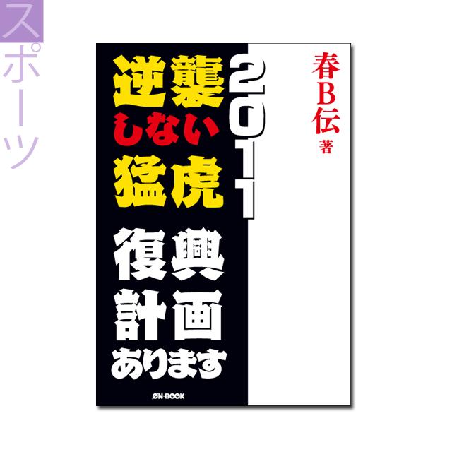 『逆襲しない猛虎2011 ――復興計画あります』春B伝 著 《オンデマンド》