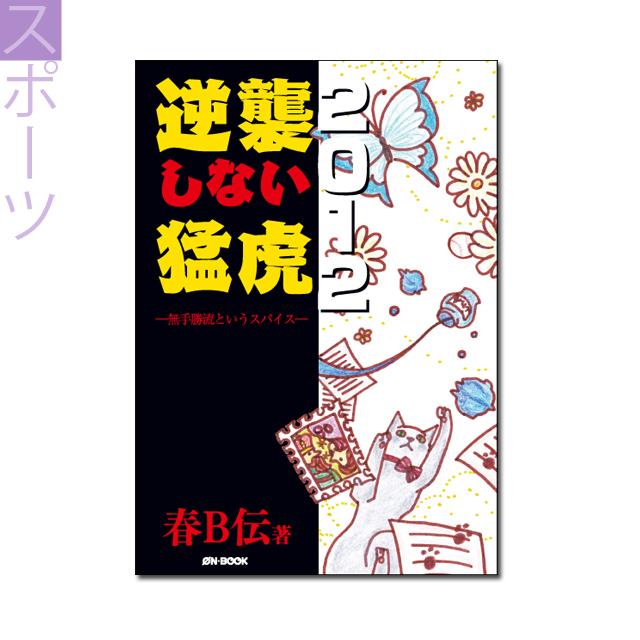 『逆襲しない猛虎2012 ――無手勝流というスパイス』春B伝 著 《オンデマンド》