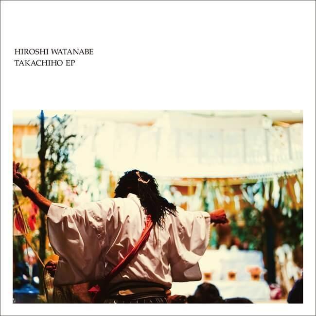 """HIROSHI WATANABE """"TAKACHIHO EP"""""""