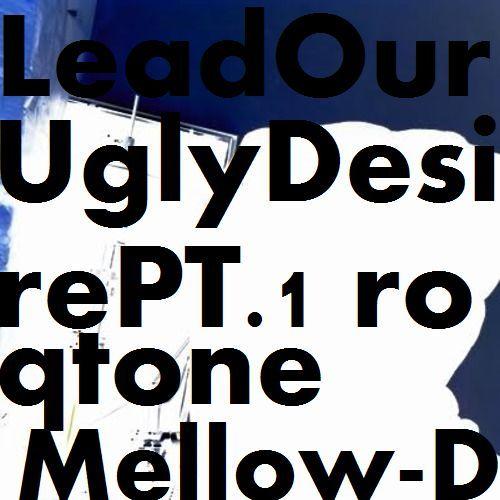 LeadOurUglyDesire PT.1 ~roqtone × frasstain a.k.a Mellow-D~