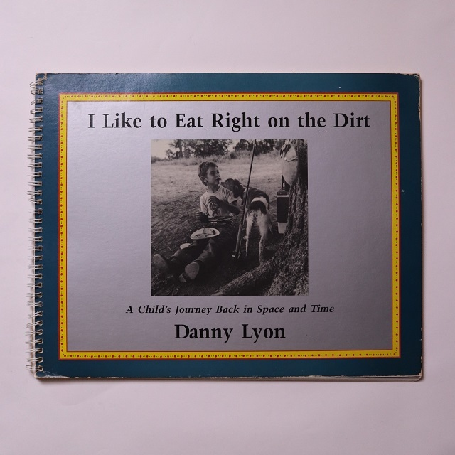 I Like to Eat Right on the Dirt: A Child's Journey Back in Space and Time / Danny Lyon