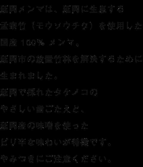 延岡メンマは、延岡に生息する孟宗竹(モウソウチク)を使用した国産 100% メンマ。延岡市の放置竹林を解決するために生まれました。延岡で採れたタケノコのやさしい歯ごたえと、延岡産の味噌を使ったピリ辛な味わいが特徴です。やみつきにご注意ください。