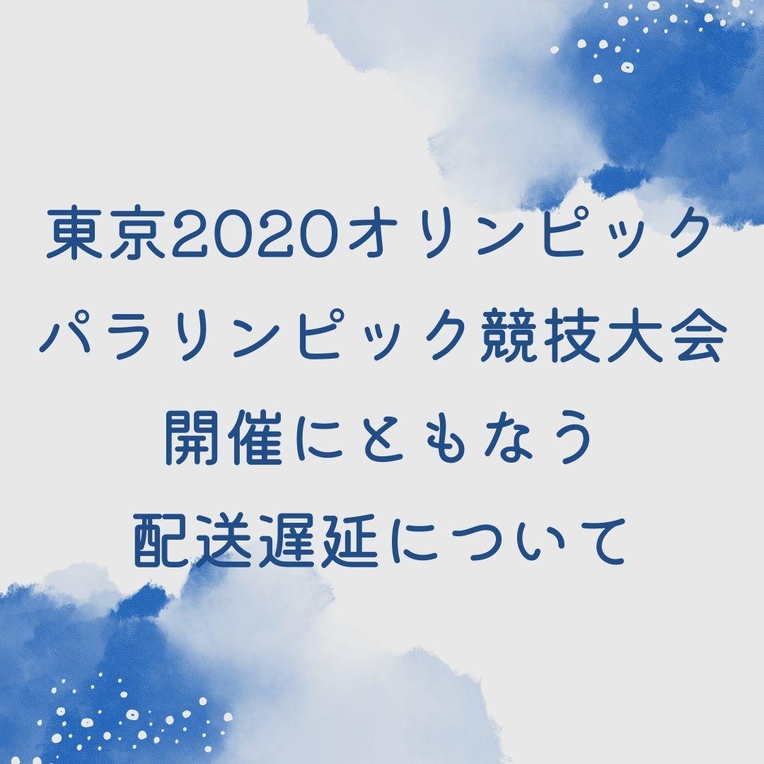 東京2020オリンピック・パラリンピック競技大会開催にともなう配送遅延について