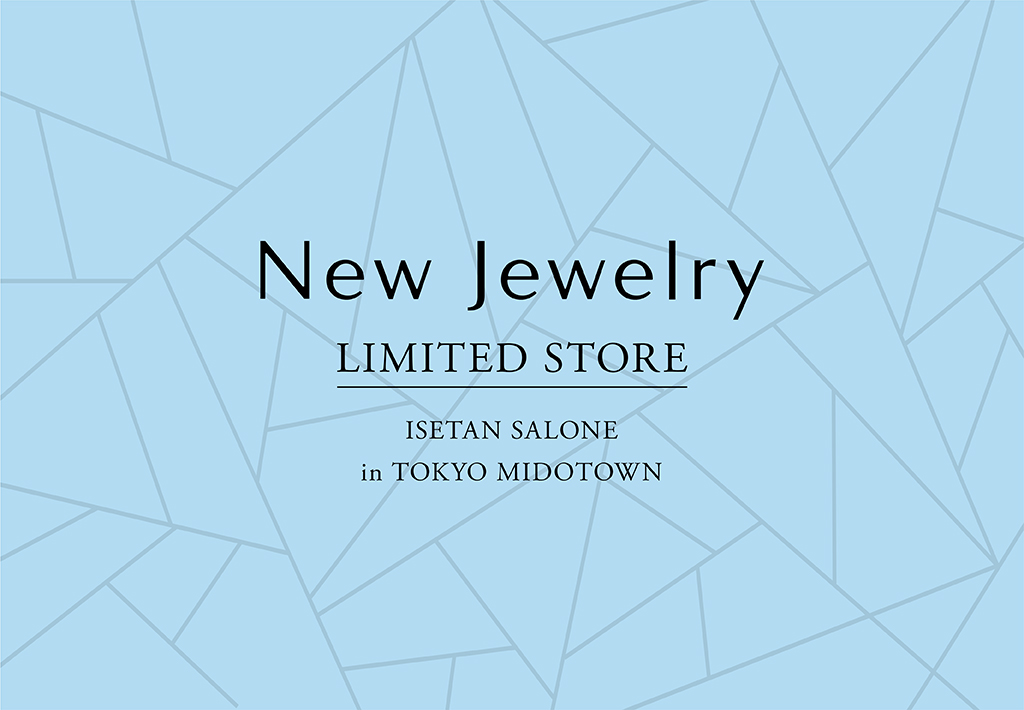 【NEW EVENT】New Jewelry LIMITED STORE@ISETAN SALONE