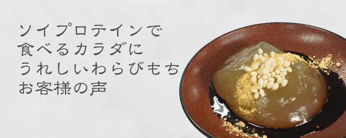 「ソイプロテインで食べるカラダにうれしいわらびもち」お客様の声をご紹介させていただきます。