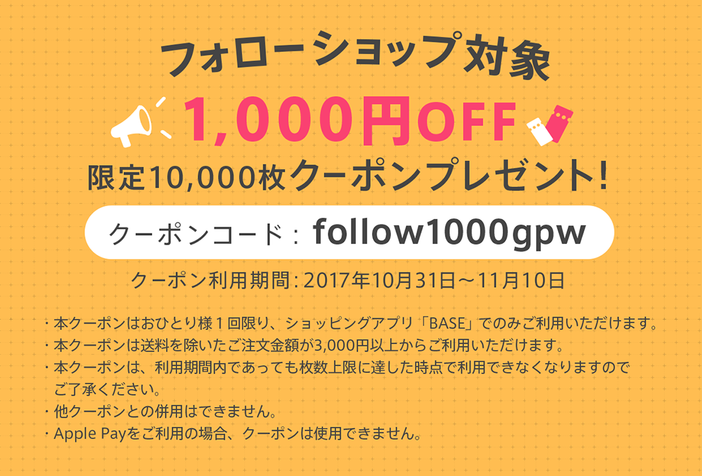 フォローショップ対象でBASEアプリ利用で3千円お買い物すると千円クーポンがもらえます。