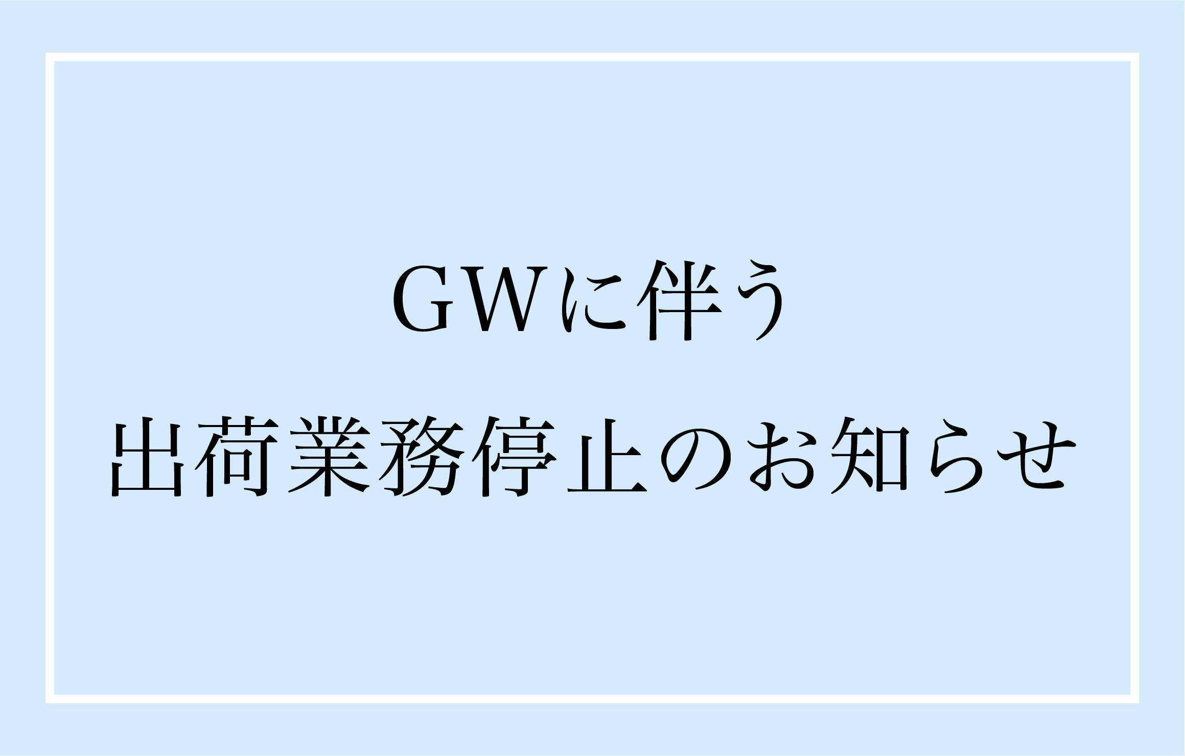 GWに伴う出荷業務停止のお知らせ