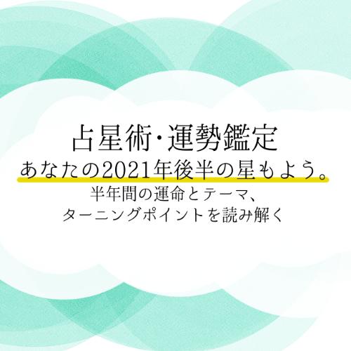 2021年後半の運勢鑑定「あなたの2021年後半の星もよう。」のお申し込みを開始しました!!
