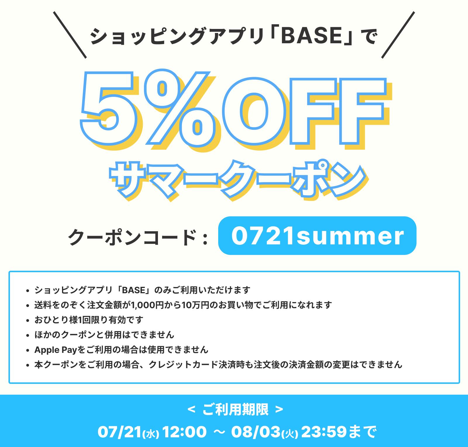 告知:7/21からショッピングアプリ「BASE」でご利用いただける5%OFFサマークーポン配布中!