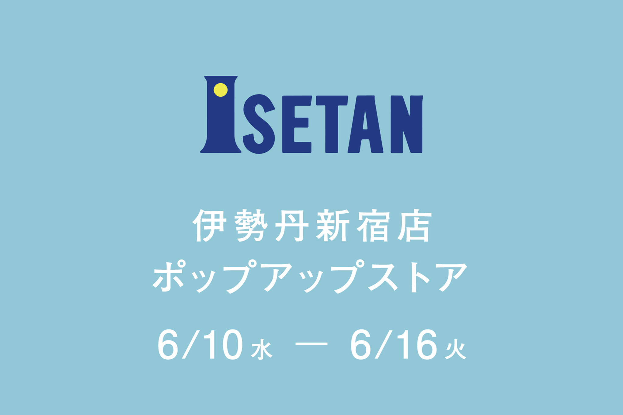 【6月10日(水)〜16日(火)】伊勢丹新宿店ポップアップストア出店のお知らせ【終了いたしました】