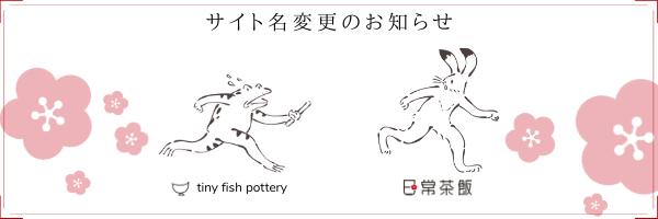 tiny fish pottery から 日常茶飯 にサイト名が変更になりました