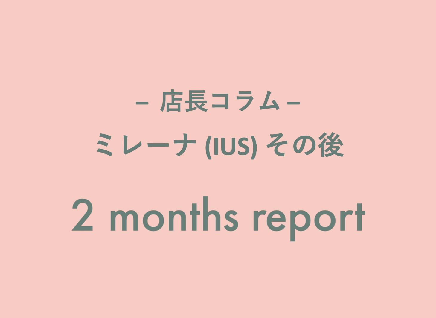 【店長コラム】ミレーナ 2ヶ月後レポート