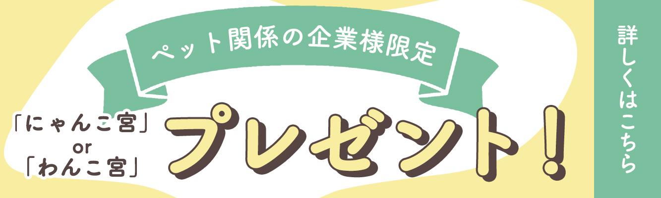 \ペット関係の企業様限定/ 「にゃんこ宮」or「わんこ宮」 プレゼント!