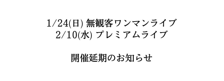 1/24(日)無観客ワンマンライブ・2/10(水)プレミアムライブ 延期のお知らせ