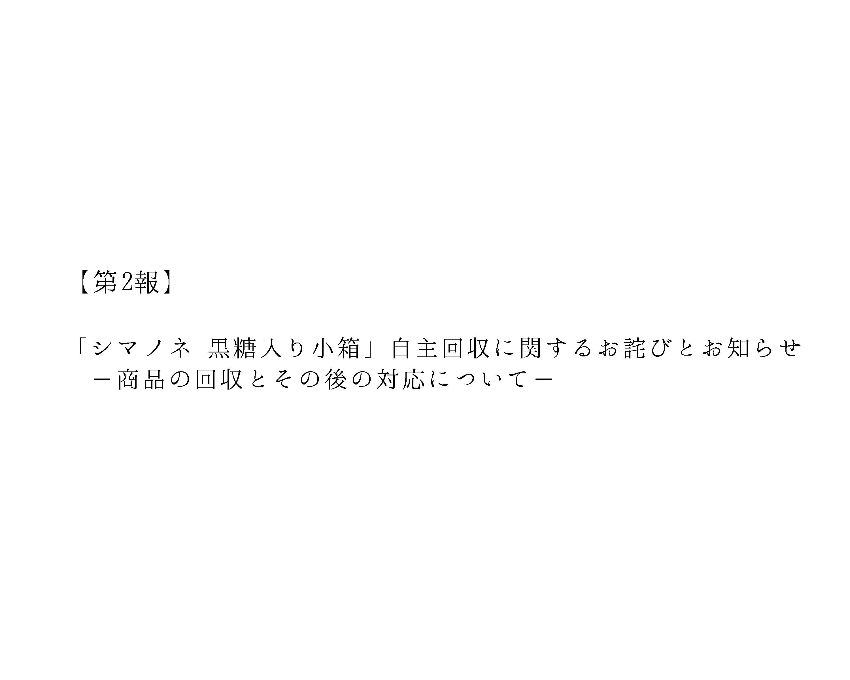 【第2報】「シマノネ 黒糖入り小箱」自主回収に関するお詫びとお知らせ −商品の回収と対応について-