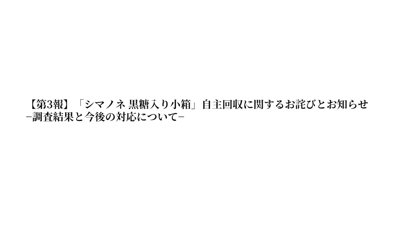 【第3報】「シマノネ 黒糖入り小箱」自主回収に関するお詫びとお知らせ −調査結果と今後の対応について