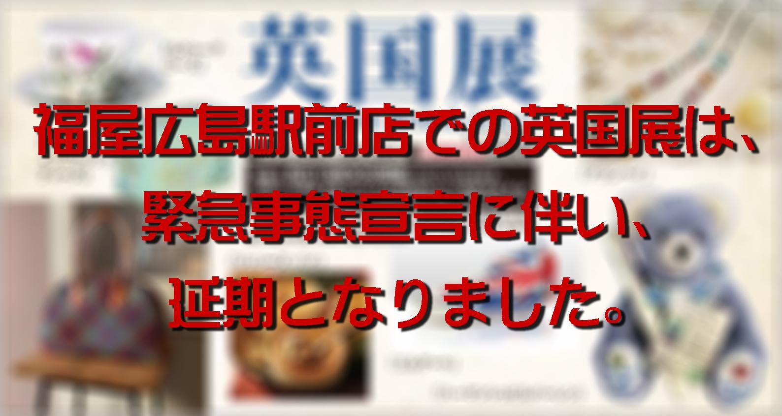 福屋広島駅前店での英国展は延期!!!