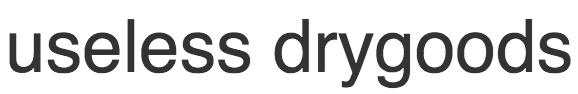 USELESS DRYGOODS