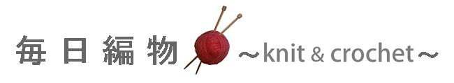 毎日編物 ~ knit & crochet ~