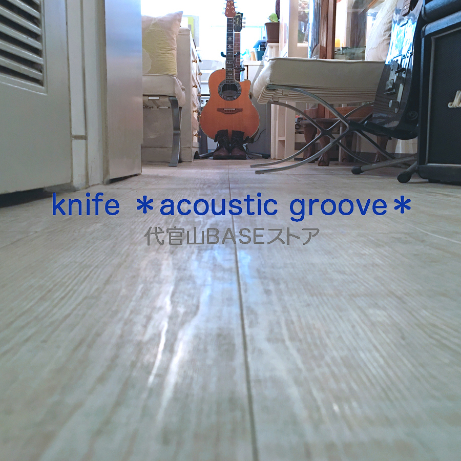 knife *acoustic groove*代官山BASEストア