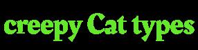 Creepy Cat types