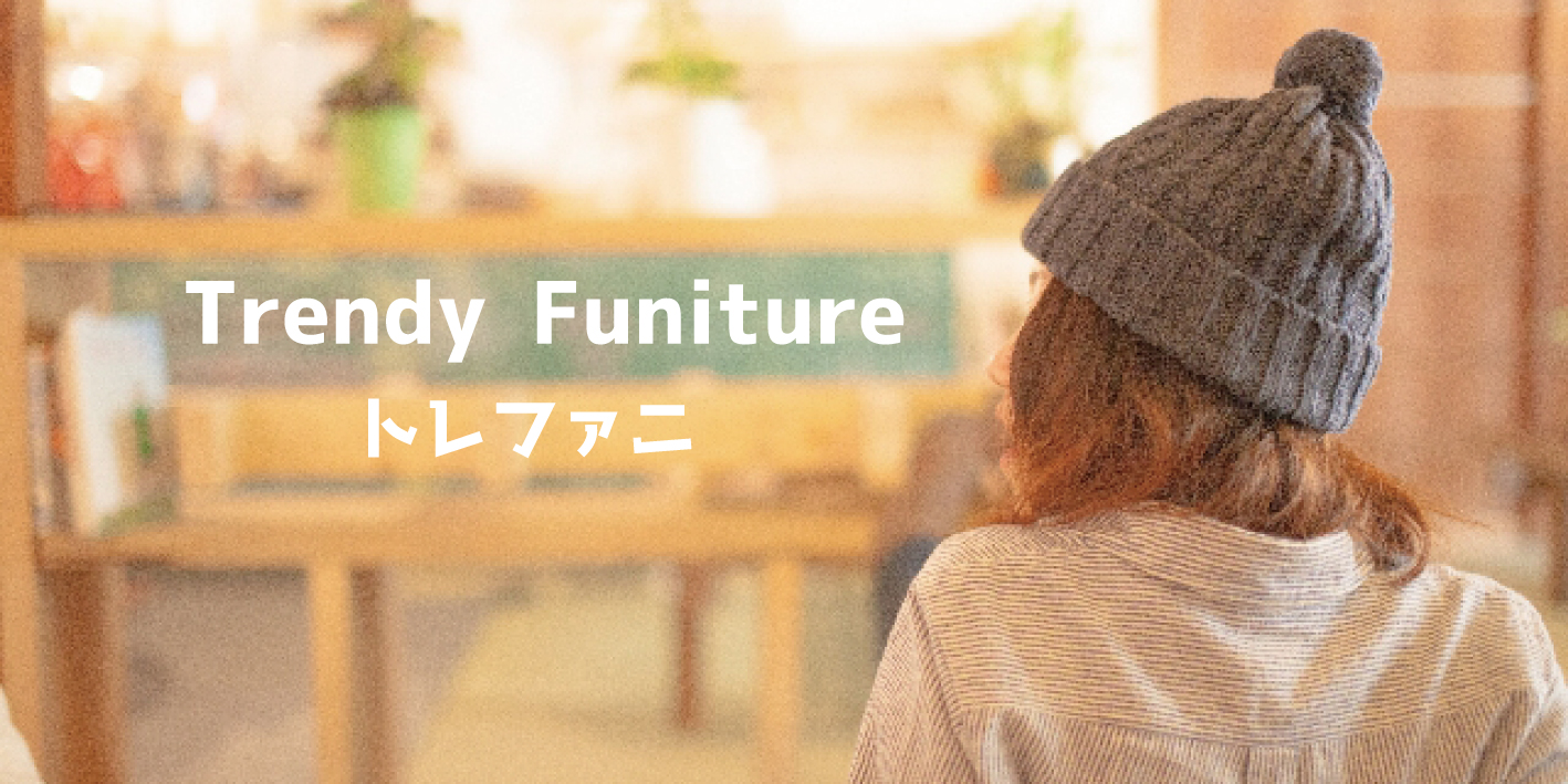 Trendy Furniture(トレファニ)